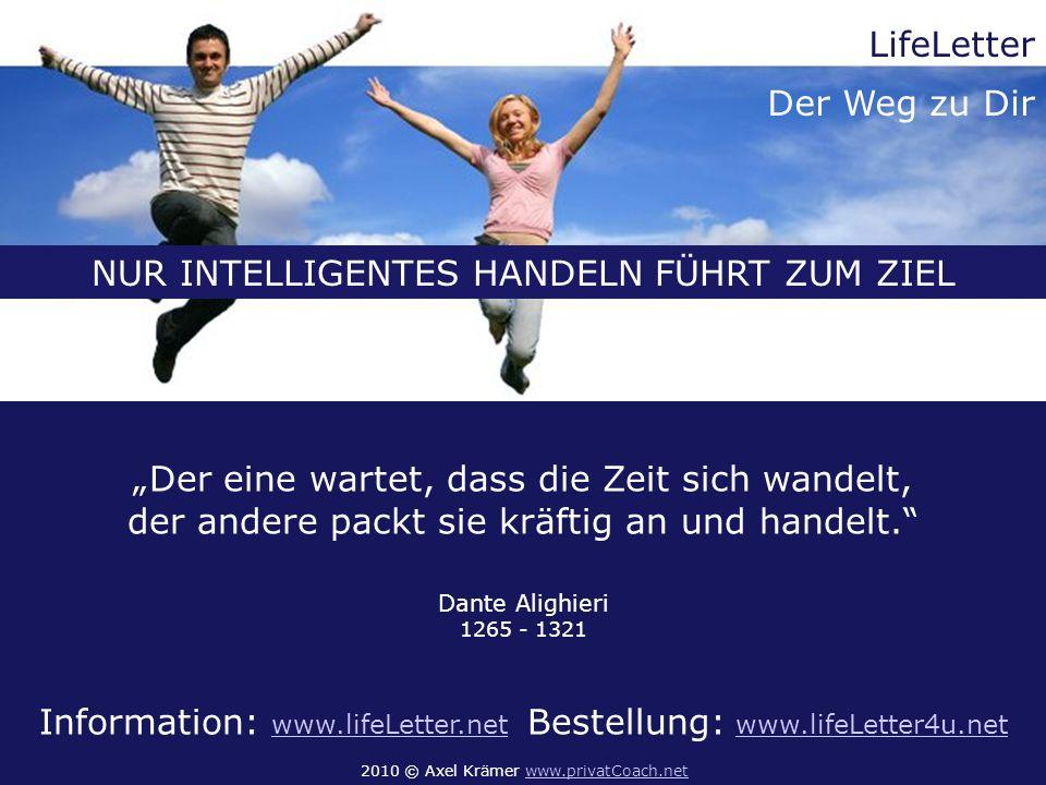 Der eine wartet, dass die Zeit sich wandelt, der andere packt sie kräftig an und handelt. Dante Alighieri 1265 - 1321 Information: www.lifeLetter.net