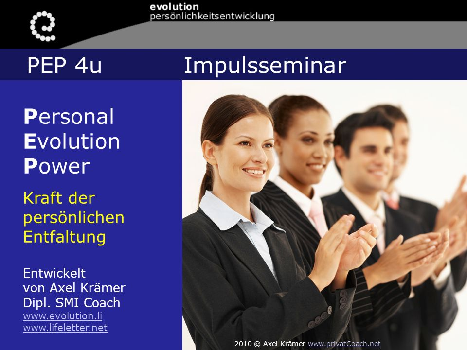 Personal Evolution Power Kraft der persönlichen Entfaltung Entwickelt von Axel Krämer Dipl. SMI Coach www.evolution.li www.lifeletter.net PEP 4u Impul