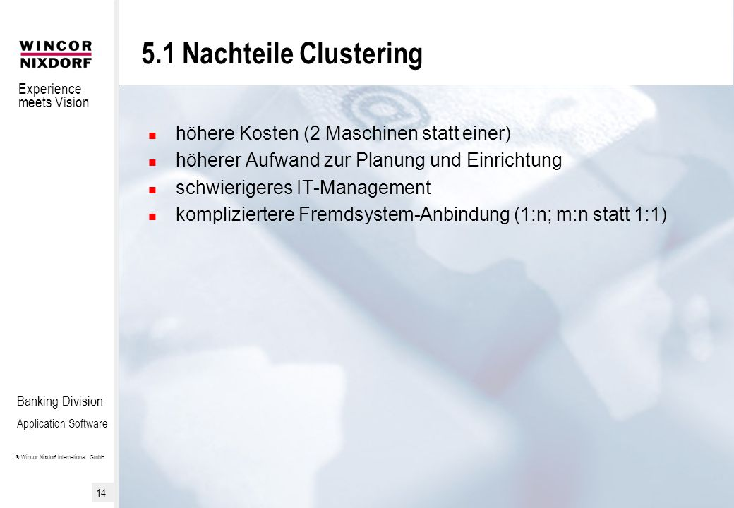 Experience meets Vision © Wincor Nixdorf International GmbH 14 Banking Division Application Software 5.1 Nachteile Clustering höhere Kosten (2 Maschin