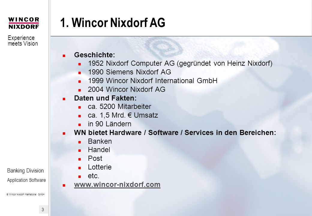 Experience meets Vision © Wincor Nixdorf International GmbH 3 Banking Division Application Software 1. Wincor Nixdorf AG Geschichte: 1952 Nixdorf Comp