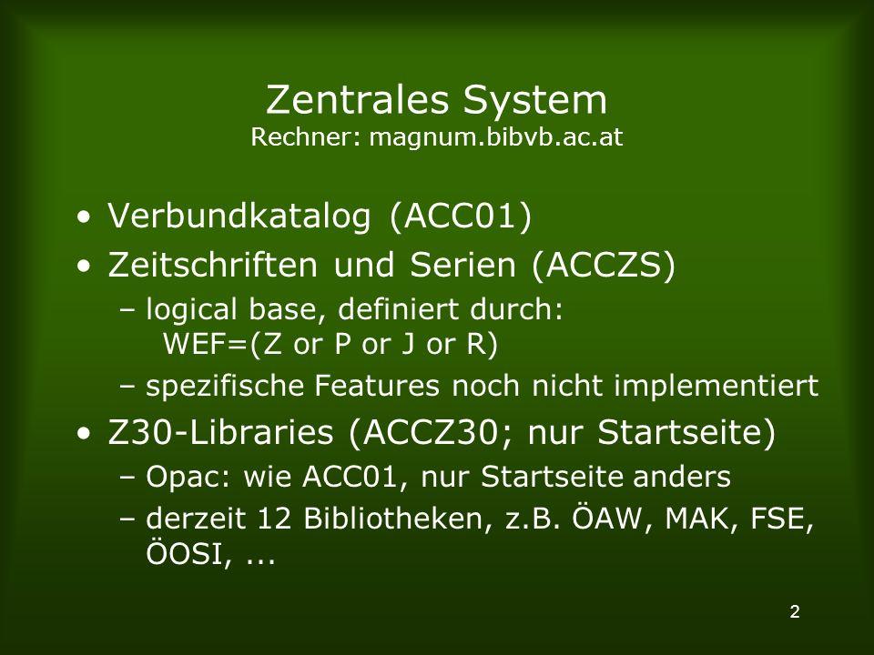 2 Zentrales System Rechner: magnum.bibvb.ac.at Verbundkatalog (ACC01) Zeitschriften und Serien (ACCZS) –logical base, definiert durch: WEF=(Z or P or J or R) –spezifische Features noch nicht implementiert Z30-Libraries (ACCZ30; nur Startseite) –Opac: wie ACC01, nur Startseite anders –derzeit 12 Bibliotheken, z.B.