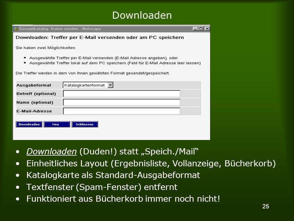 25 Downloaden Downloaden (Duden!) statt Speich./Mail Einheitliches Layout (Ergebnisliste, Vollanzeige, Bücherkorb) Katalogkarte als Standard-Ausgabeformat Textfenster (Spam-Fenster) entfernt Funktioniert aus Bücherkorb immer noch nicht!