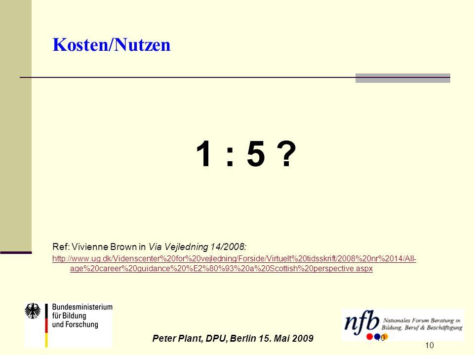 10 Peter Plant, DPU, Berlin 15. Mai 2009 10 Kosten/Nutzen 1 : 5 ? Ref: Vivienne Brown in Via Vejledning 14/2008: http://www.ug.dk/Videnscenter%20for%2