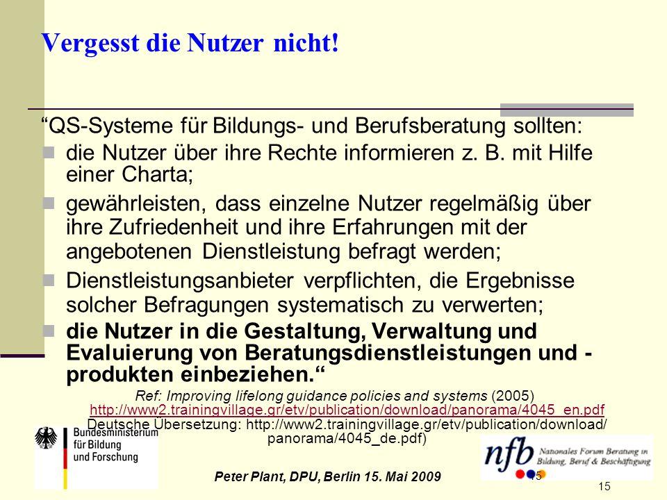 15 Peter Plant, DPU, Berlin 15. Mai 2009 15 Vergesst die Nutzer nicht! QS-Systeme für Bildungs- und Berufsberatung sollten: die Nutzer über ihre Recht