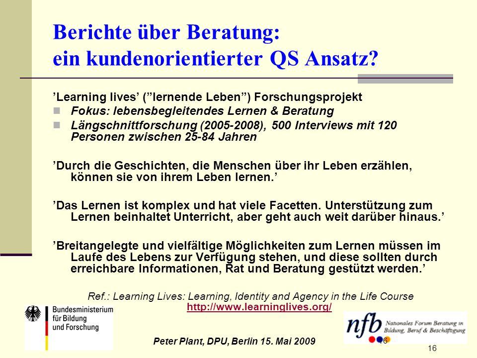 16 Peter Plant, DPU, Berlin 15. Mai 2009 16 Berichte über Beratung: ein kundenorientierter QS Ansatz? Learning lives (lernende Leben) Forschungsprojek