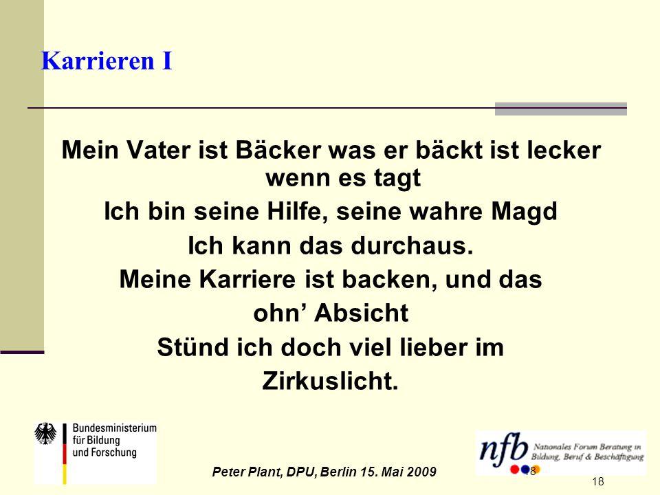 18 Peter Plant, DPU, Berlin 15. Mai 2009 18 Karrieren I Mein Vater ist Bäcker was er bäckt ist lecker wenn es tagt Ich bin seine Hilfe, seine wahre Ma