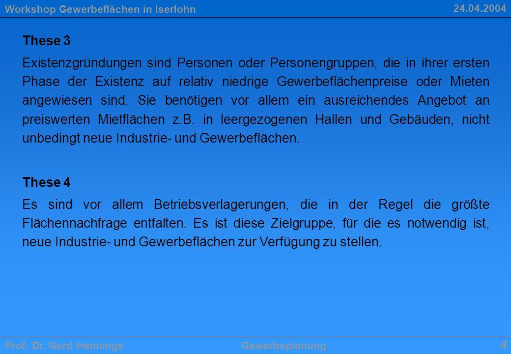 Workshop Gewerbeflächen in Iserlohn Prof. Dr. Gerd HenningsGewerbeplanung 4 24.04.2004 These 3 Existenzgründungen sind Personen oder Personengruppen,