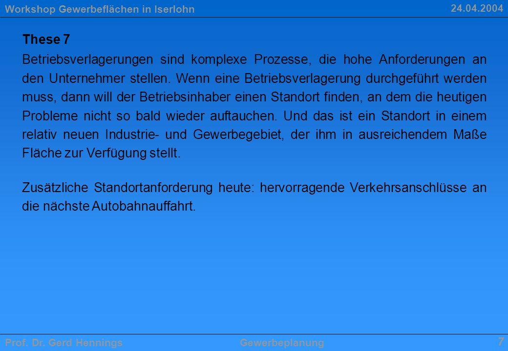 Workshop Gewerbeflächen in Iserlohn Prof. Dr. Gerd HenningsGewerbeplanung 7 24.04.2004 These 7 Betriebsverlagerungen sind komplexe Prozesse, die hohe