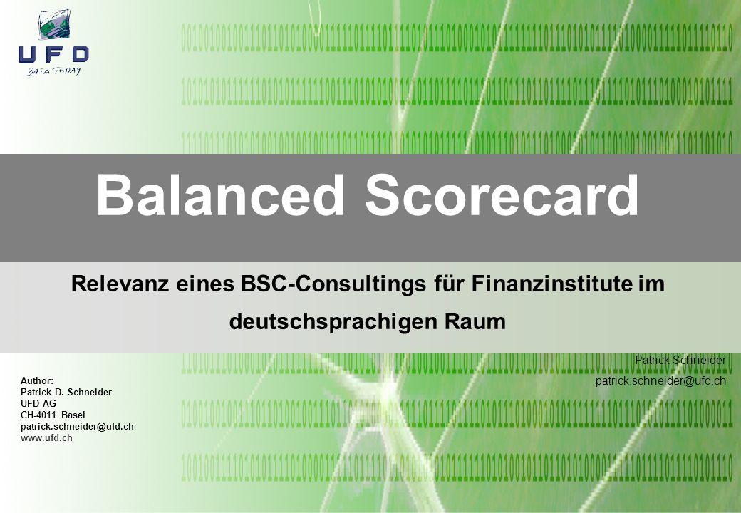 Author: Patrick D. Schneider UFD AG CH-4011 Basel patrick.schneider@ufd.ch www.ufd.ch Balanced Scorecard Relevanz eines BSC-Consultings für Finanzinst
