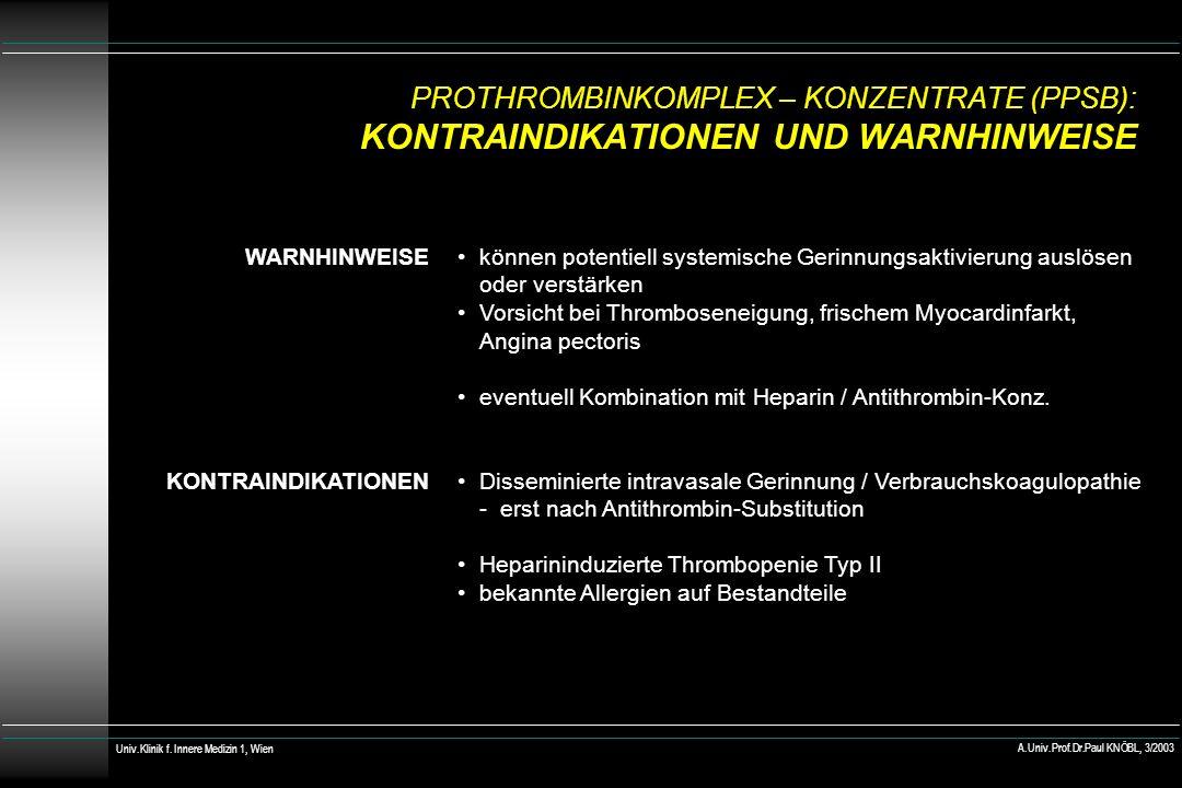 PROTHROMBINKOMPLEX – KONZENTRATE (PPSB): KONTRAINDIKATIONEN UND WARNHINWEISE WARNHINWEISE KONTRAINDIKATIONEN können potentiell systemische Gerinnungsaktivierung auslösen oder verstärken Vorsicht bei Thromboseneigung, frischem Myocardinfarkt, Angina pectoris eventuell Kombination mit Heparin / Antithrombin-Konz.