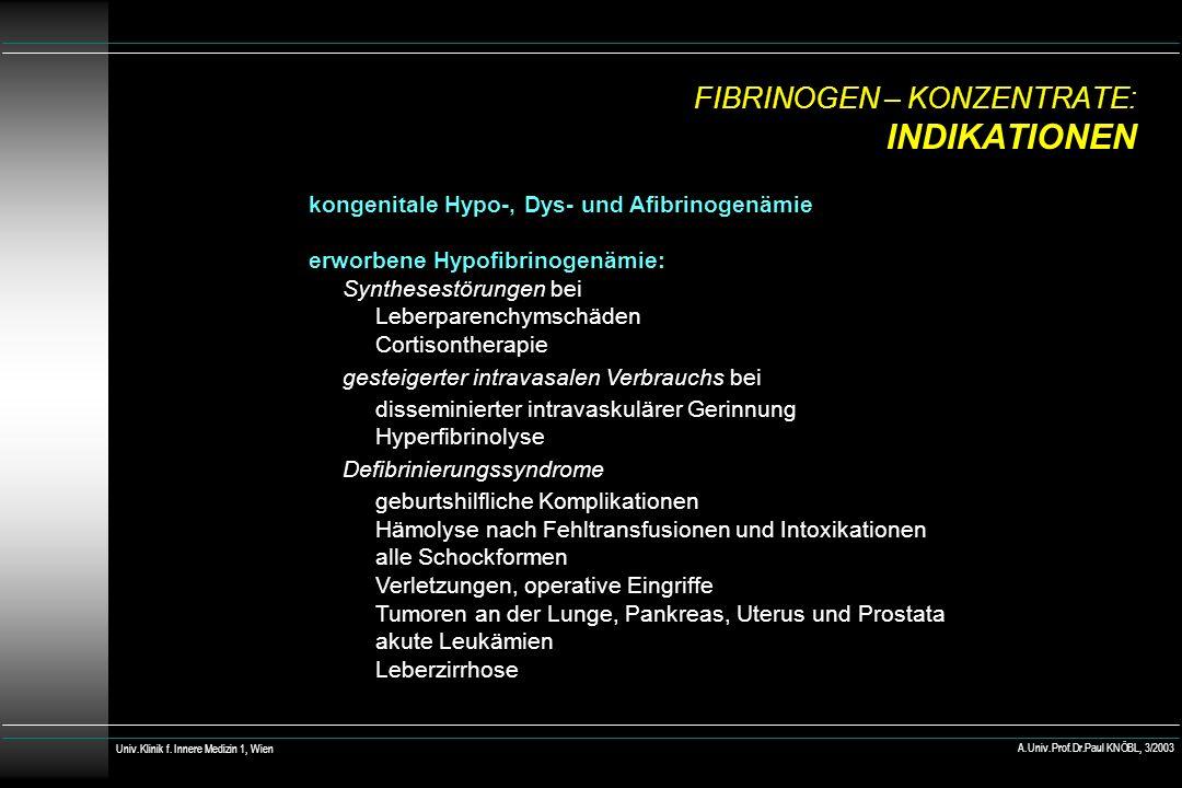 FIBRINOGEN – KONZENTRATE: INDIKATIONEN kongenitale Hypo-, Dys- und Afibrinogenämie erworbene Hypofibrinogenämie: Synthesestörungen bei Leberparenchymschäden Cortisontherapie gesteigerter intravasalen Verbrauchs bei disseminierter intravaskulärer Gerinnung Hyperfibrinolyse Defibrinierungssyndrome geburtshilfliche Komplikationen Hämolyse nach Fehltransfusionen und Intoxikationen alle Schockformen Verletzungen, operative Eingriffe Tumoren an der Lunge, Pankreas, Uterus und Prostata akute Leukämien Leberzirrhose Univ.Klinik f.
