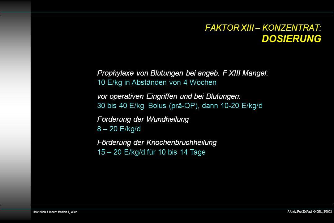 FAKTOR XIII – KONZENTRAT: DOSIERUNG Prophylaxe von Blutungen bei angeb. F XIII Mangel: 10 E/kg in Abständen von 4 Wochen vor operativen Eingriffen und