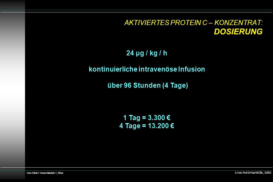 AKTIVIERTES PROTEIN C – KONZENTRAT: DOSIERUNG 24 μg / kg / h kontinuierliche intravenöse Infusion über 96 Stunden (4 Tage) 1 Tag = 3.300 4 Tage = 13.200 Univ.Klinik f.