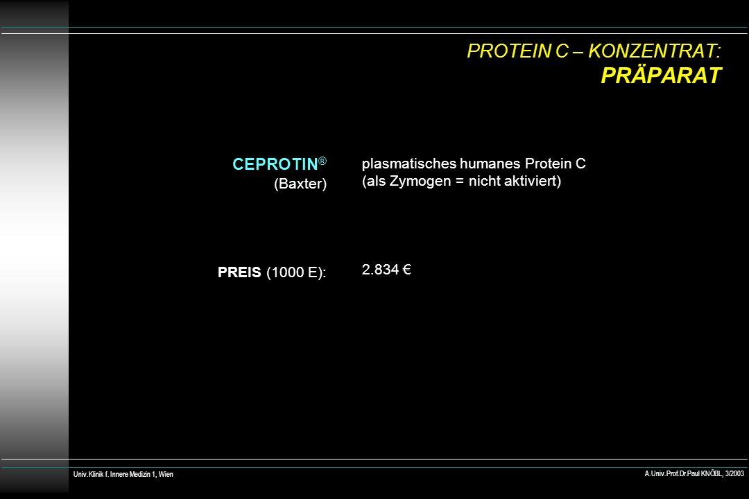 PROTEIN C – KONZENTRAT: PRÄPARAT CEPROTIN ® (Baxter) PREIS (1000 E): plasmatisches humanes Protein C (als Zymogen = nicht aktiviert) 2.834 Univ.Klinik