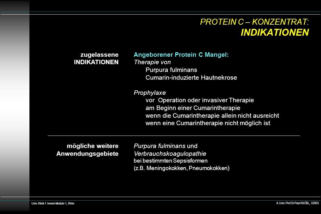 PROTEIN C – KONZENTRAT: INDIKATIONEN zugelassene INDIKATIONEN mögliche weitere Anwendungsgebiete Angeborener Protein C Mangel: Therapie von Purpura fulminans Cumarin-induzierte Hautnekrose Prophylaxe vor Operation oder invasiver Therapie am Beginn einer Cumarintherapie wenn die Cumarintherapie allein nicht ausreicht wenn eine Cumarintherapie nicht möglich ist Purpura fulminans und Verbrauchskoagulopathie bei bestimmten Sepsisformen (z.B.