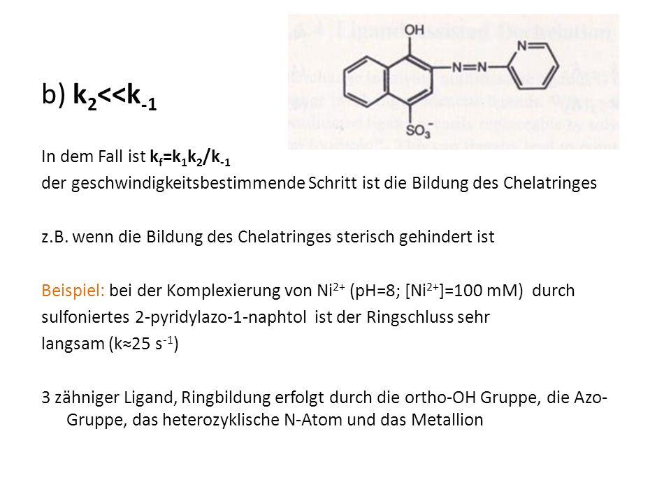 b) k 2 <<k -1 In dem Fall ist k f =k 1 k 2 /k -1 der geschwindigkeitsbestimmende Schritt ist die Bildung des Chelatringes z.B.