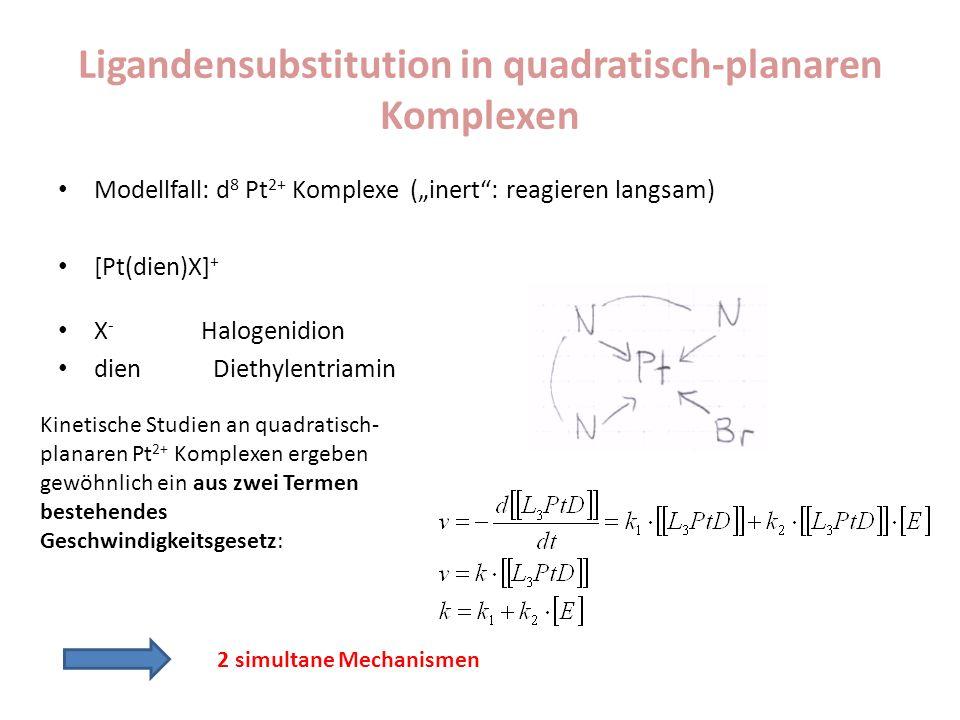 Ligandensubstitution in quadratisch-planaren Komplexen Modellfall: d 8 Pt 2+ Komplexe (inert: reagieren langsam) [Pt(dien)X] + X - Halogenidion dien Diethylentriamin Kinetische Studien an quadratisch- planaren Pt 2+ Komplexen ergeben gewöhnlich ein aus zwei Termen bestehendes Geschwindigkeitsgesetz: 2 simultane Mechanismen
