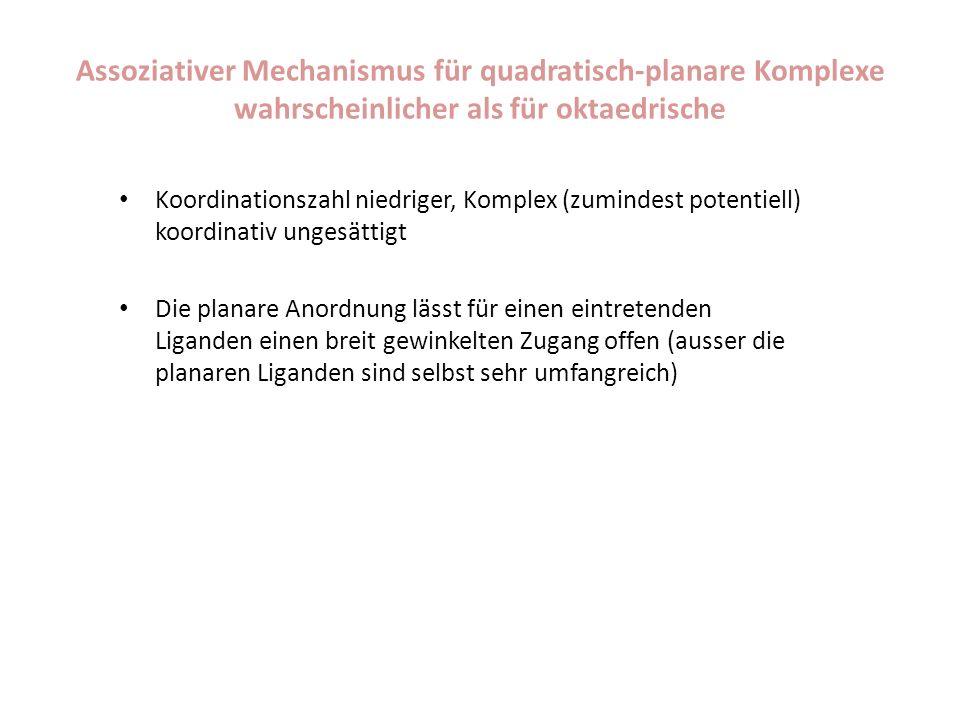 Assoziativer Mechanismus für quadratisch-planare Komplexe wahrscheinlicher als für oktaedrische Koordinationszahl niedriger, Komplex (zumindest potentiell) koordinativ ungesättigt Die planare Anordnung lässt für einen eintretenden Liganden einen breit gewinkelten Zugang offen (ausser die planaren Liganden sind selbst sehr umfangreich)