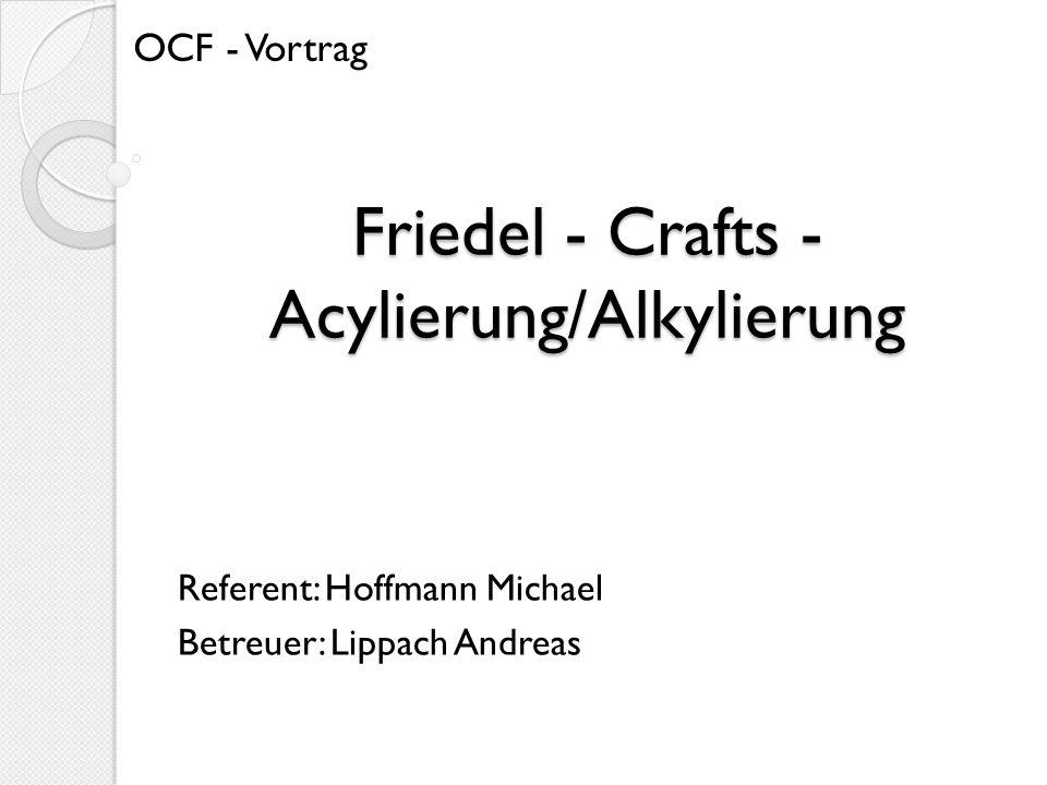 Friedel - Crafts - Acylierung/Alkylierung Referent: Hoffmann Michael Betreuer: Lippach Andreas OCF - Vortrag