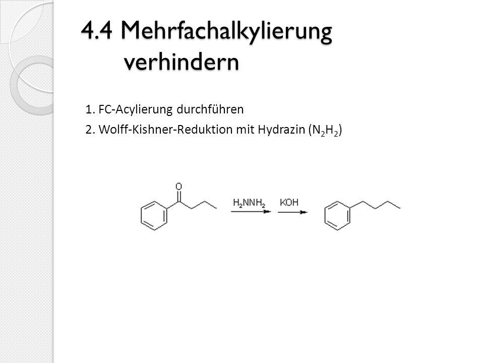 4.4 Mehrfachalkylierung verhindern 1. FC-Acylierung durchführen 2. Wolff-Kishner-Reduktion mit Hydrazin (N 2 H 2 )