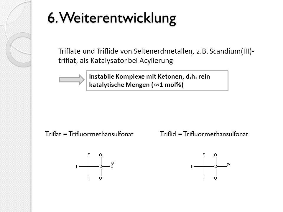 6. Weiterentwicklung 6. Weiterentwicklung Triflate und Triflide von Seltenerdmetallen, z.B. Scandium(III)- triflat, als Katalysator bei Acylierung Ins