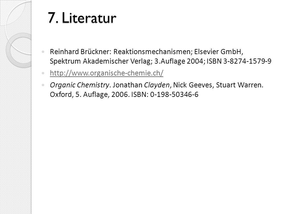 7. Literatur Reinhard Brückner: Reaktionsmechanismen; Elsevier GmbH, Spektrum Akademischer Verlag; 3.Auflage 2004; ISBN 3-8274-1579-9 http://www.organ