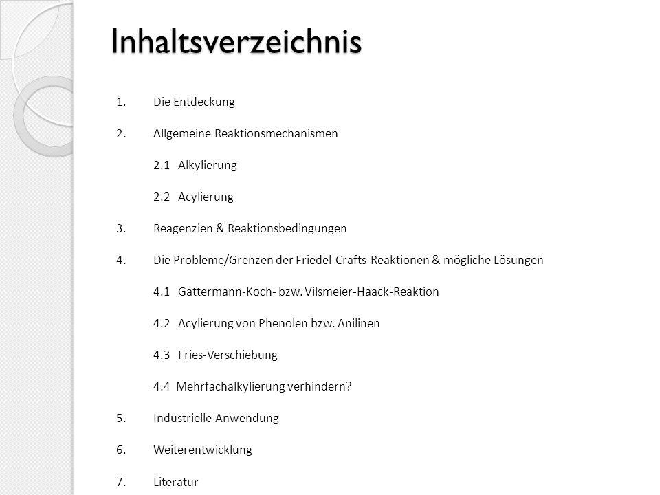Inhaltsverzeichnis 1.Die Entdeckung 2.Allgemeine Reaktionsmechanismen 2.1 Alkylierung 2.2 Acylierung 3.Reagenzien & Reaktionsbedingungen 4.Die Probleme/Grenzen der Friedel-Crafts-Reaktionen & mögliche Lösungen 4.1 Gattermann-Koch- bzw.