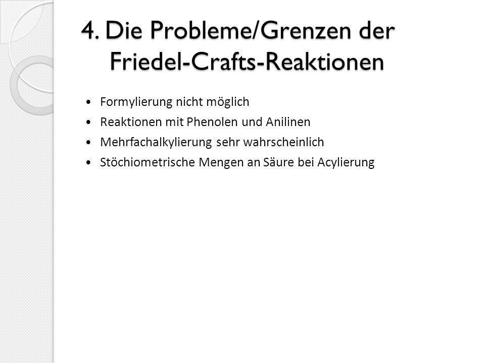 4. Die Probleme/Grenzen der Friedel-Crafts-Reaktionen Formylierung nicht möglich Reaktionen mit Phenolen und Anilinen Mehrfachalkylierung sehr wahrsch