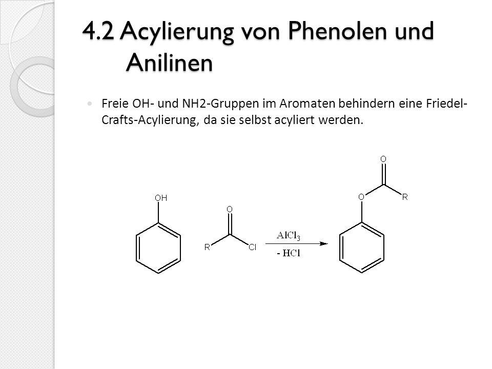 4.2 Acylierung von Phenolen und Anilinen Freie OH- und NH2-Gruppen im Aromaten behindern eine Friedel- Crafts-Acylierung, da sie selbst acyliert werde