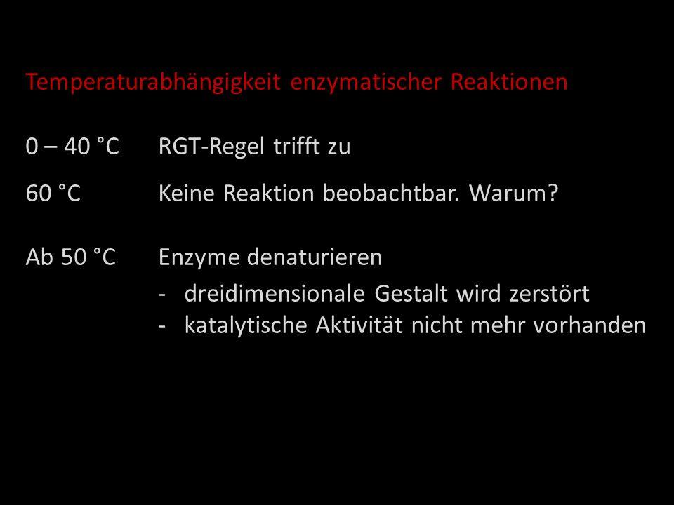 Temperaturabhängigkeit enzymatischer Reaktionen 0 – 40 °CRGT-Regel trifft zu 60 °CKeine Reaktion beobachtbar. Warum? Ab 50 °C Enzyme denaturieren -dre