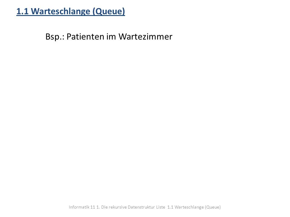 Informatik 11 1. Die rekursive Datenstruktur Liste 1.1 Warteschlange (Queue) 1.1 Warteschlange (Queue) Bsp.: Patienten im Wartezimmer