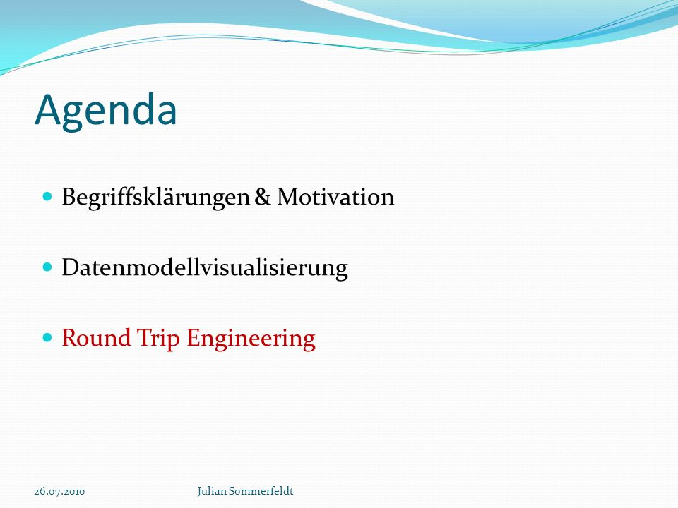 Agenda Begriffsklärungen & Motivation Datenmodellvisualisierung Round Trip Engineering 26.07.2010Julian Sommerfeldt