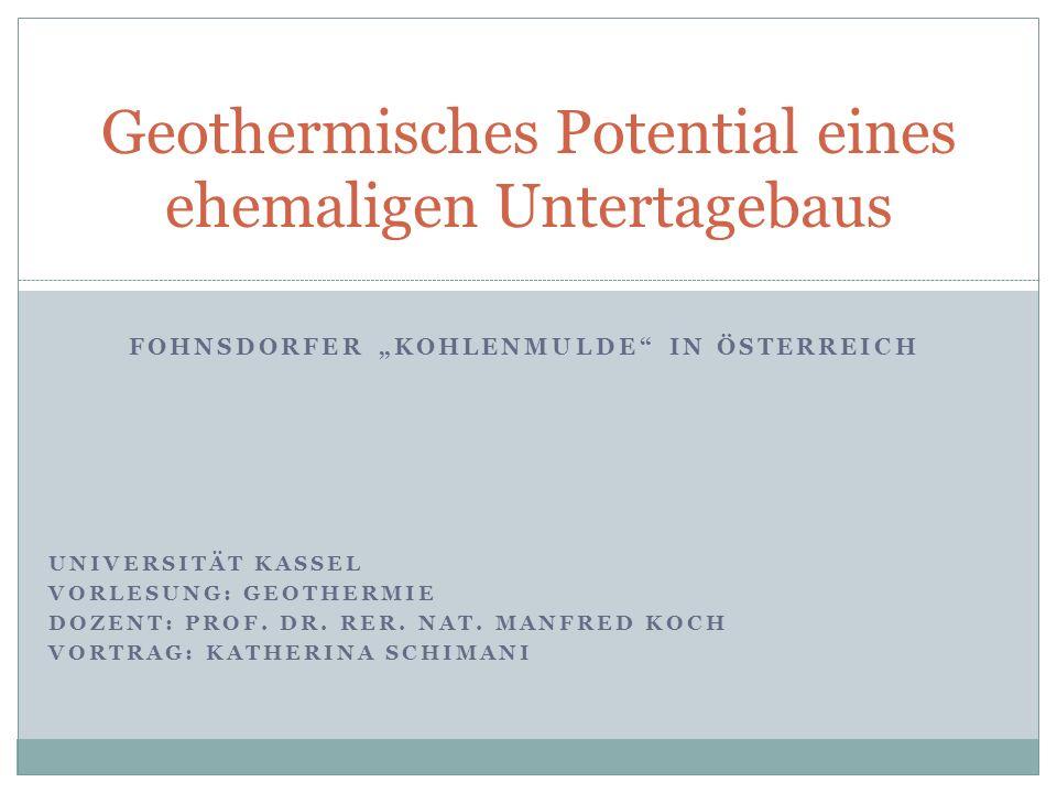 FOHNSDORFER KOHLENMULDE IN ÖSTERREICH UNIVERSITÄT KASSEL VORLESUNG: GEOTHERMIE DOZENT: PROF. DR. RER. NAT. MANFRED KOCH VORTRAG: KATHERINA SCHIMANI Ge