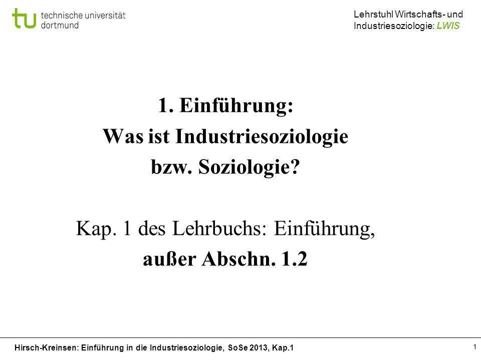 Hirsch-Kreinsen: Einführung in die Industriesoziologie, SoSe 2013, Kap.1 Lehrstuhl Wirtschafts- und Industriesoziologie: LWIS 1 1. Einführung: Was ist