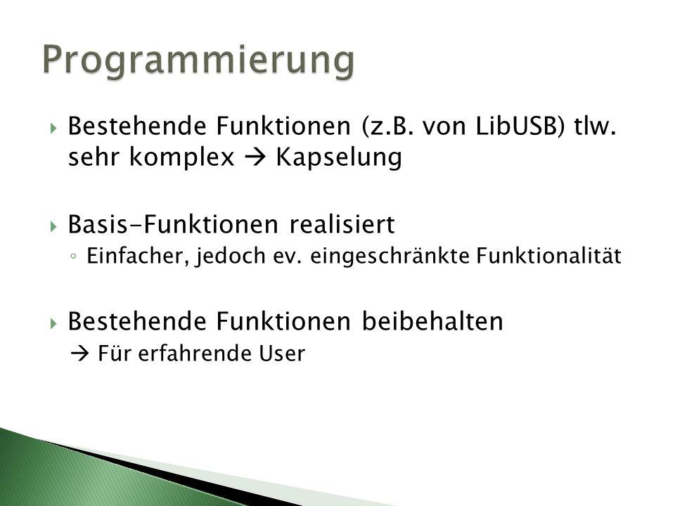 Bestehende Funktionen (z.B. von LibUSB) tlw. sehr komplex Kapselung Basis-Funktionen realisiert Einfacher, jedoch ev. eingeschränkte Funktionalität Be