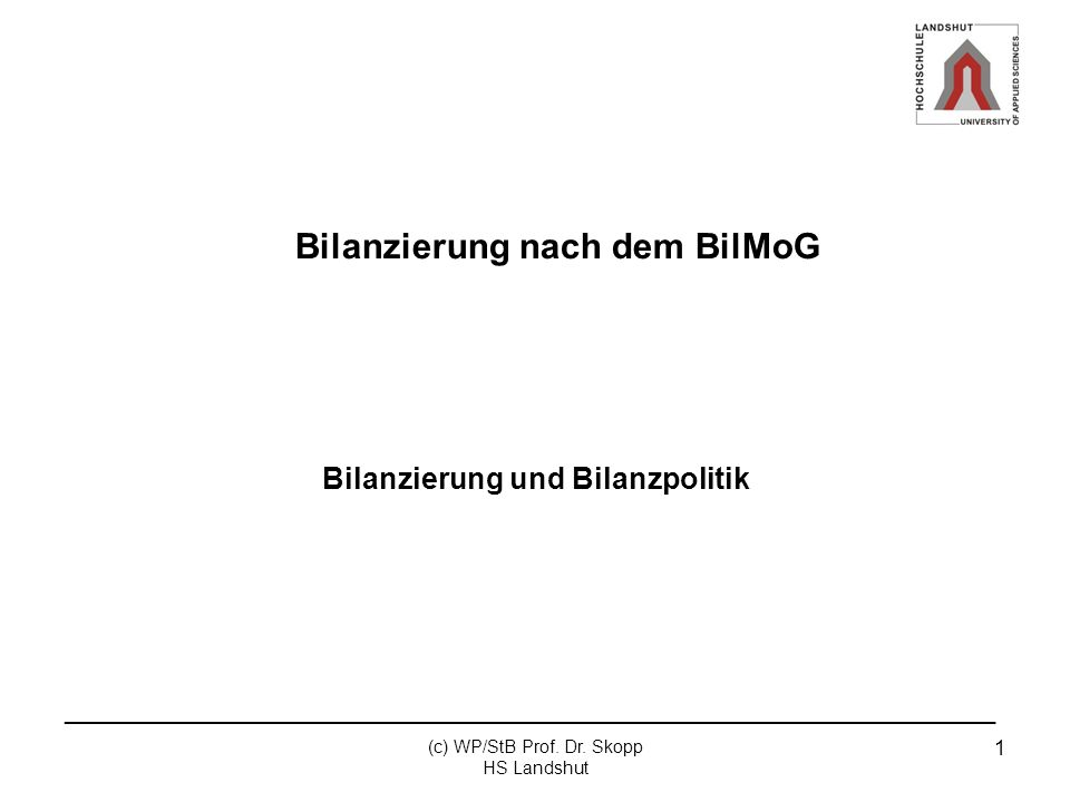 _______________________________________________________________ (c) WP/StB Prof. Dr. Skopp HS Landshut 1 Bilanzierung nach dem BilMoG Bilanzierung und