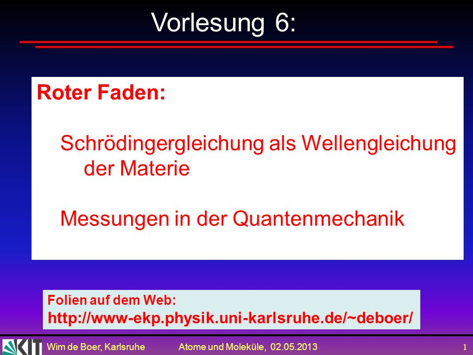 Wim de Boer, Karlsruhe Atome und Moleküle, 02.05.2013 1 Vorlesung 6: Roter Faden: Schrödingergleichung als Wellengleichung der Materie Messungen in der Quantenmechanik Folien auf dem Web: http://www-ekp.physik.uni-karlsruhe.de/~deboer/
