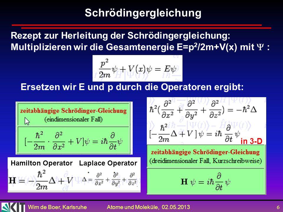 Wim de Boer, Karlsruhe Atome und Moleküle, 02.05.2013 6 Ersetzen wir E und p durch die Operatoren ergibt: in 3-D Schrödingergleichung Rezept zur Herleitung der Schrödingergleichung: Multiplizieren wir die Gesamtenergie E=p 2 /2m+V(x) mit : Hamilton OperatorLaplace Operator