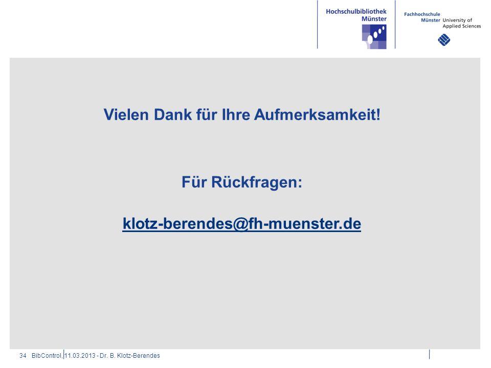 Vielen Dank für Ihre Aufmerksamkeit! Für Rückfragen: klotz-berendes@fh-muenster.de BibControl, 11.03.2013 - Dr. B. Klotz-Berendes34