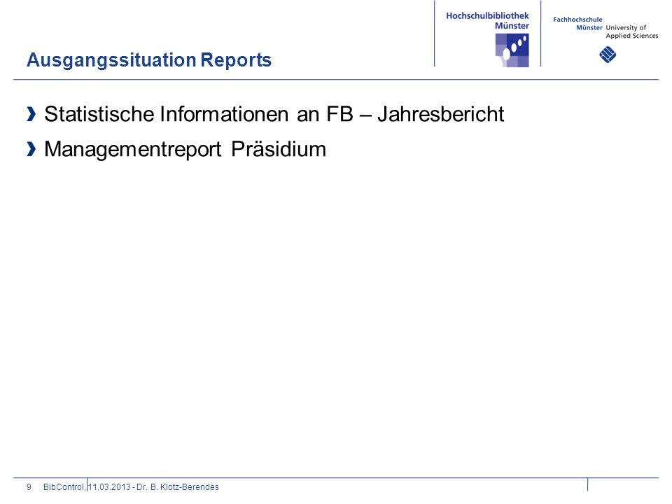 Ausgangssituation Reports 9 Statistische Informationen an FB – Jahresbericht Managementreport Präsidium BibControl, 11.03.2013 - Dr. B. Klotz-Berendes