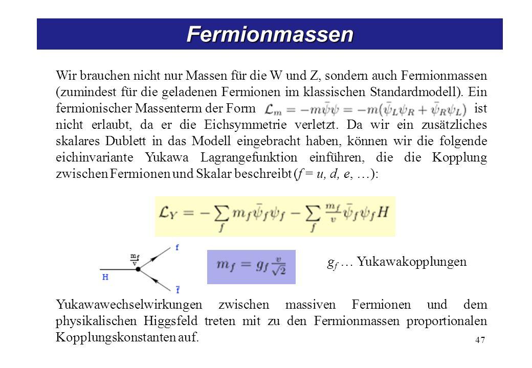 47 Fermionmassen g f … Yukawakopplungen Wir brauchen nicht nur Massen für die W und Z, sondern auch Fermionmassen (zumindest für die geladenen Fermion