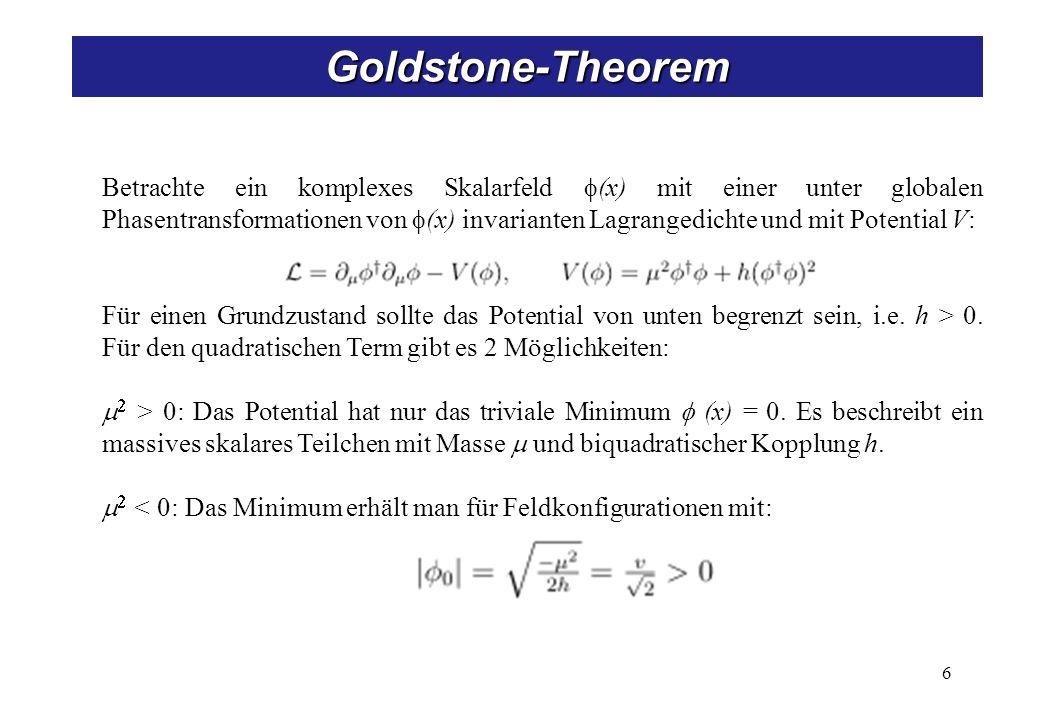 6 Goldstone-Theorem Betrachte ein komplexes Skalarfeld (x) mit einer unter globalen Phasentransformationen von (x) invarianten Lagrangedichte und mit
