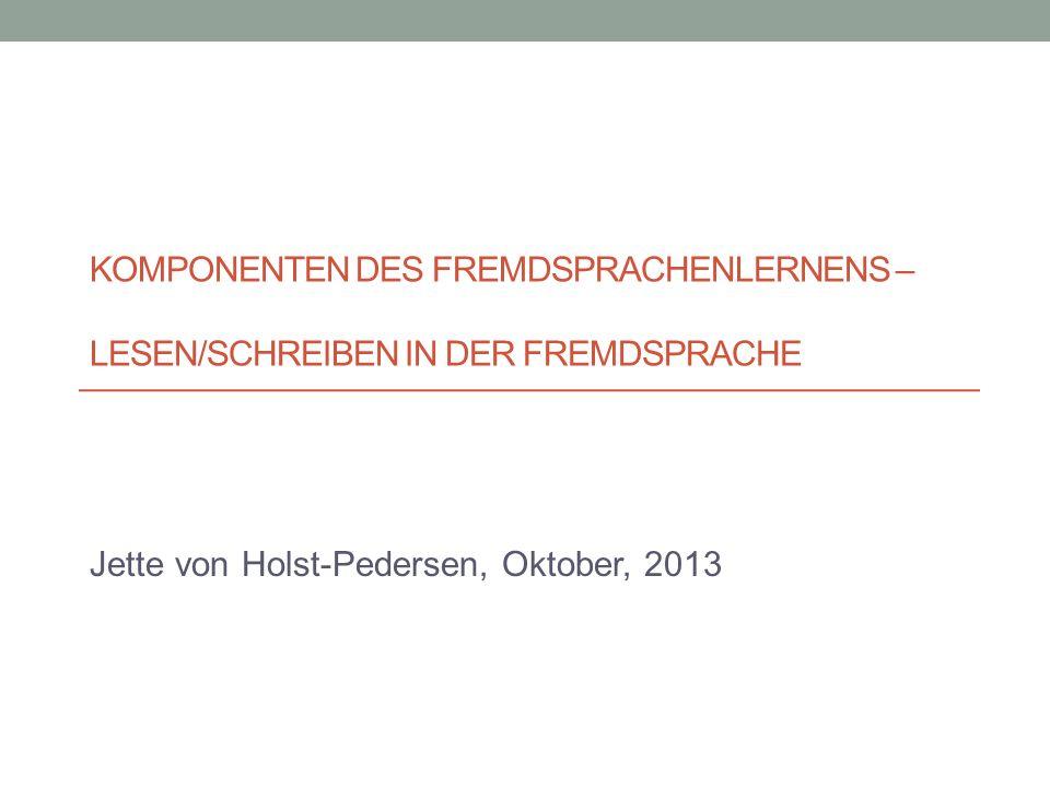 KOMPONENTEN DES FREMDSPRACHENLERNENS – LESEN/SCHREIBEN IN DER FREMDSPRACHE Jette von Holst-Pedersen, Oktober, 2013