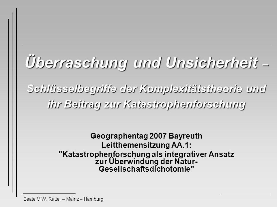 Beate M.W. Ratter – Mainz – Hamburg Überraschung und Unsicherheit – Schlüsselbegriffe der Komplexitätstheorie und ihr Beitrag zur Katastrophenforschun