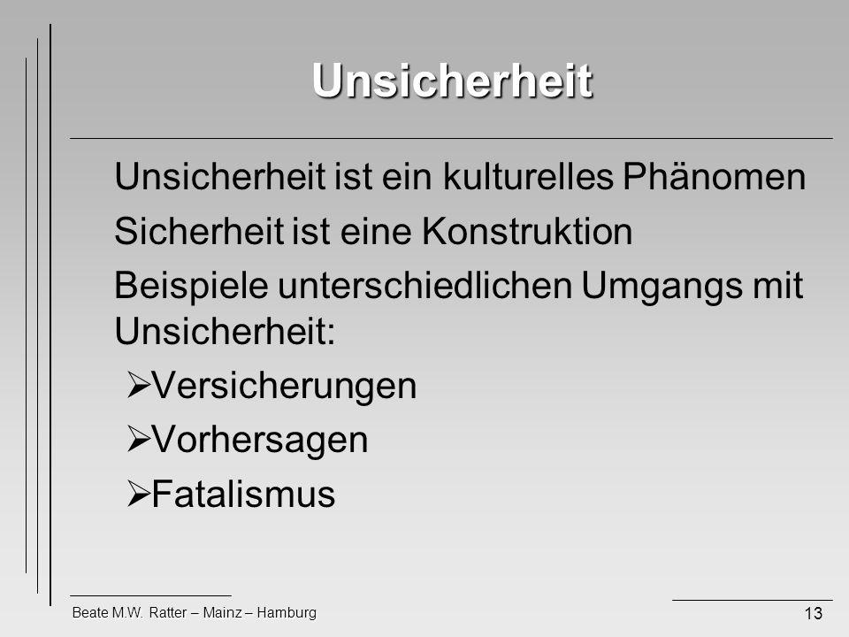 Beate M.W. Ratter – Mainz – Hamburg 13 Unsicherheit Unsicherheit ist ein kulturelles Phänomen Sicherheit ist eine Konstruktion Beispiele unterschiedli