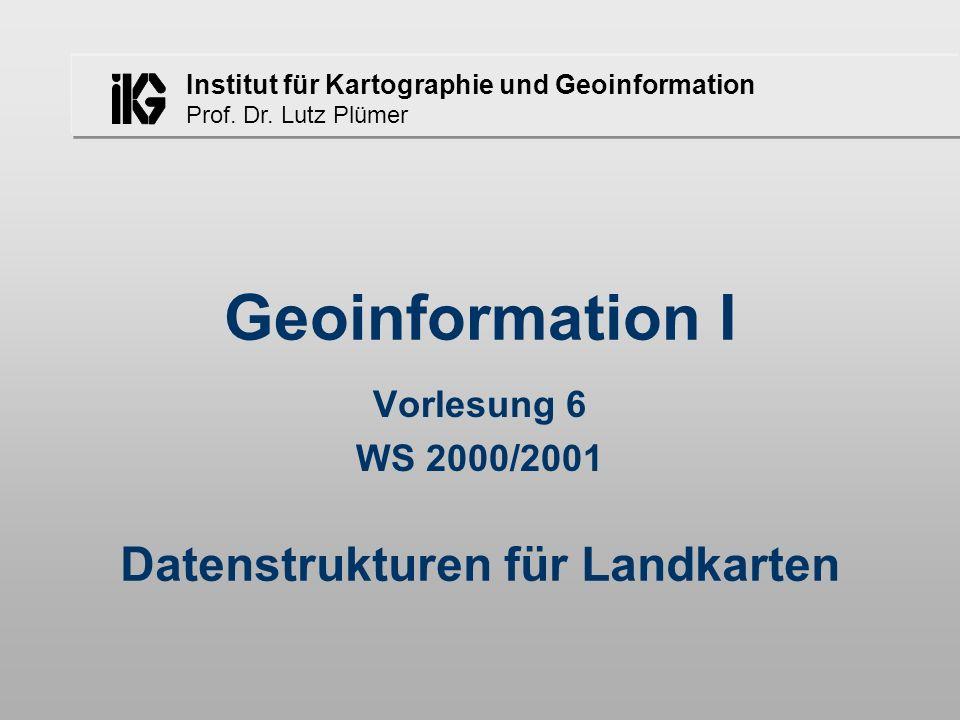 Institut für Kartographie und Geoinformation Prof. Dr. Lutz Plümer Geoinformation I Vorlesung 6 WS 2000/2001 Datenstrukturen für Landkarten