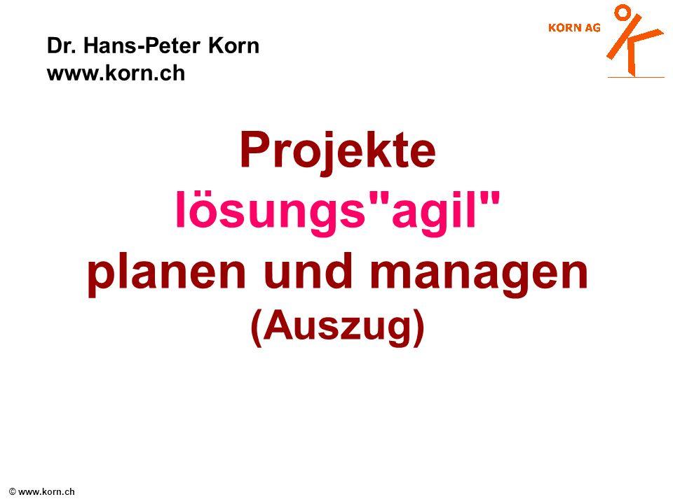 © www.korn.ch Projekte lösungs agil planen und managen (Auszug) Dr. Hans-Peter Korn www.korn.ch