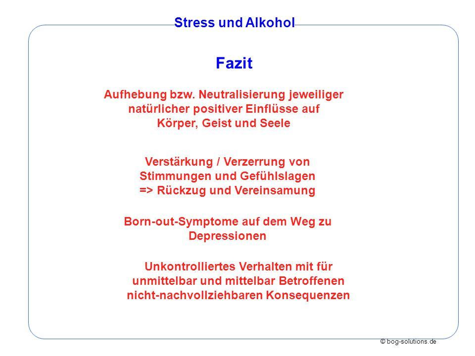 © bog-solutions.de Stress und Alkohol Aufhebung bzw. Neutralisierung jeweiliger natürlicher positiver Einflüsse auf Körper, Geist und Seele Verstärkun