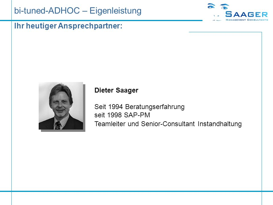 Ihr heutiger Ansprechpartner: Dieter Saager Seit 1994 Beratungserfahrung seit 1998 SAP-PM Teamleiter und Senior-Consultant Instandhaltung bi-tuned-ADH