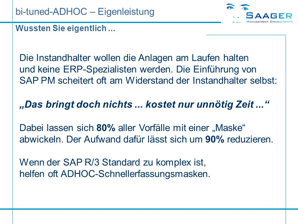 bi-tuned-ADHOC – Eigenleistung Unser gemeinsames Ziel: Sie möchten uns kennenlernen und gerne wissen wie wir Ihre Instandhaltungs-Software optimieren können, und ob wir der richtige Partner für diese Aufgabenstellung sind.